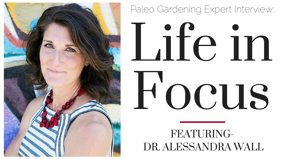 Life in Focus Alessandra Wall Paleo Garden Interview