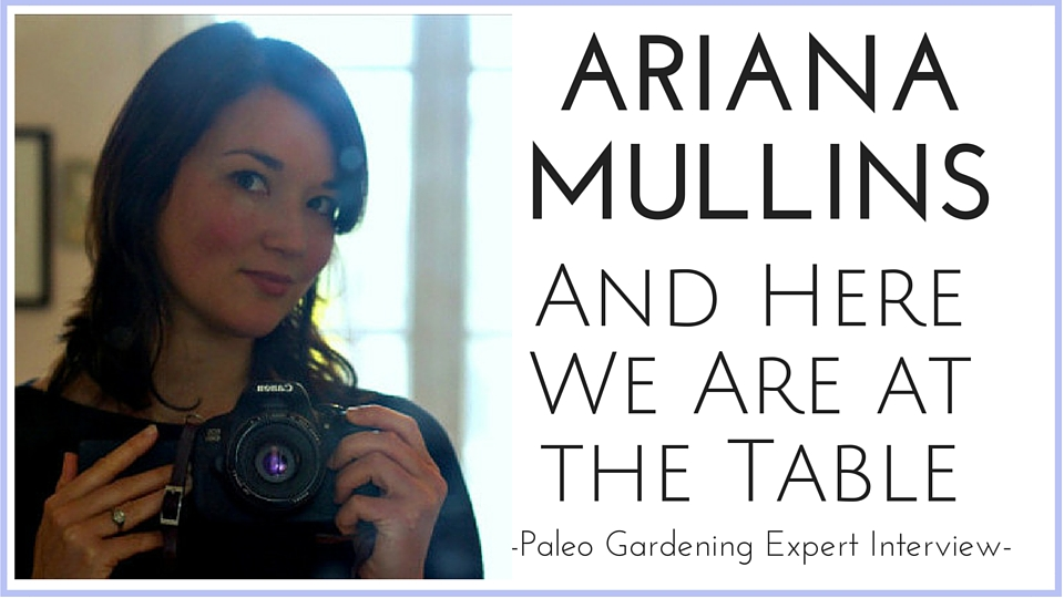 And Here We Are at the Table with Ariana Mullins – Paleo Garden Interview